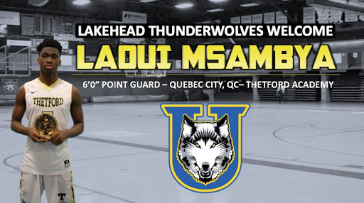 "The Lakehead University Thunderwolves men's basketball team is pleased to announce that Laoui Msambya  of Quebec City, QC has committed to the program. The 6'0"" point guard played for Thetford Academy last season and was ranked nationally as the 59th best player in the 2019 class by North Pole Hoops.    ""I chose Lakehead University over other schools because of the way Coach Thomson recruied me. He made me feel valued and important. They dynamic of the recruitment meant a lot to me and the way he wanted to make me a valuable part of the team and he didn't see me as just another number or player. The first thing I want to do us help the team in any way possible and continue to develop as a player"" said Msambya.  ""I'm very happy to officially announce Laoui as an LU commitment. Laoui is just the kind of physical and unselfish guard that every good team needs. We're excited about Laoui's ability to see the floor and create advantages for us in PnR actions as well as in transition,"" said Head Coach Ryan Thomson"