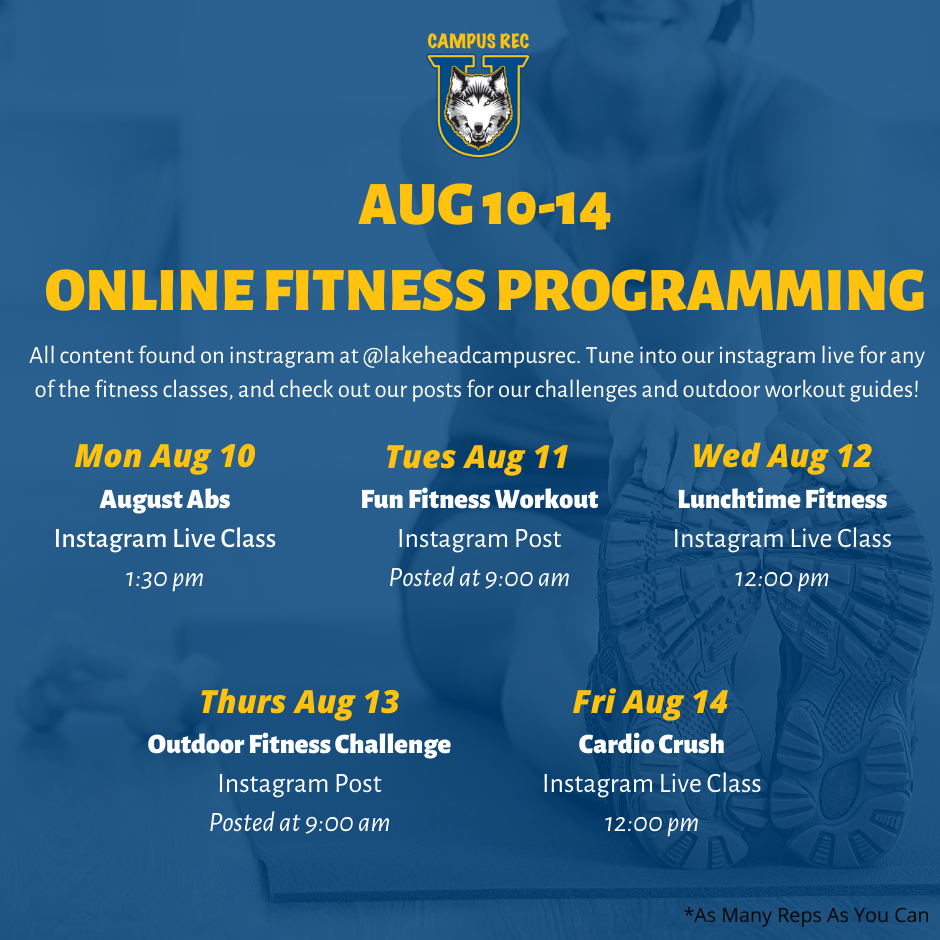 The Aug 10-14 programming line up includes:  Mon August 10th - August Abs - Instagram Live Class @ 1:30 pm Tues August 11th - Fun Fitness Workout - Instagram Post @ 9:00 am Wed August 12th - Lunchtime Fitness  - Instagram Live Class @ 12:00 pm Thurs Aug 13th - Outdoor Fitness Challenge - Instagram Post @ 9:00 am Fri Aug 14th - Cardio Crush- Instagram Live Class @ 12:00 pm